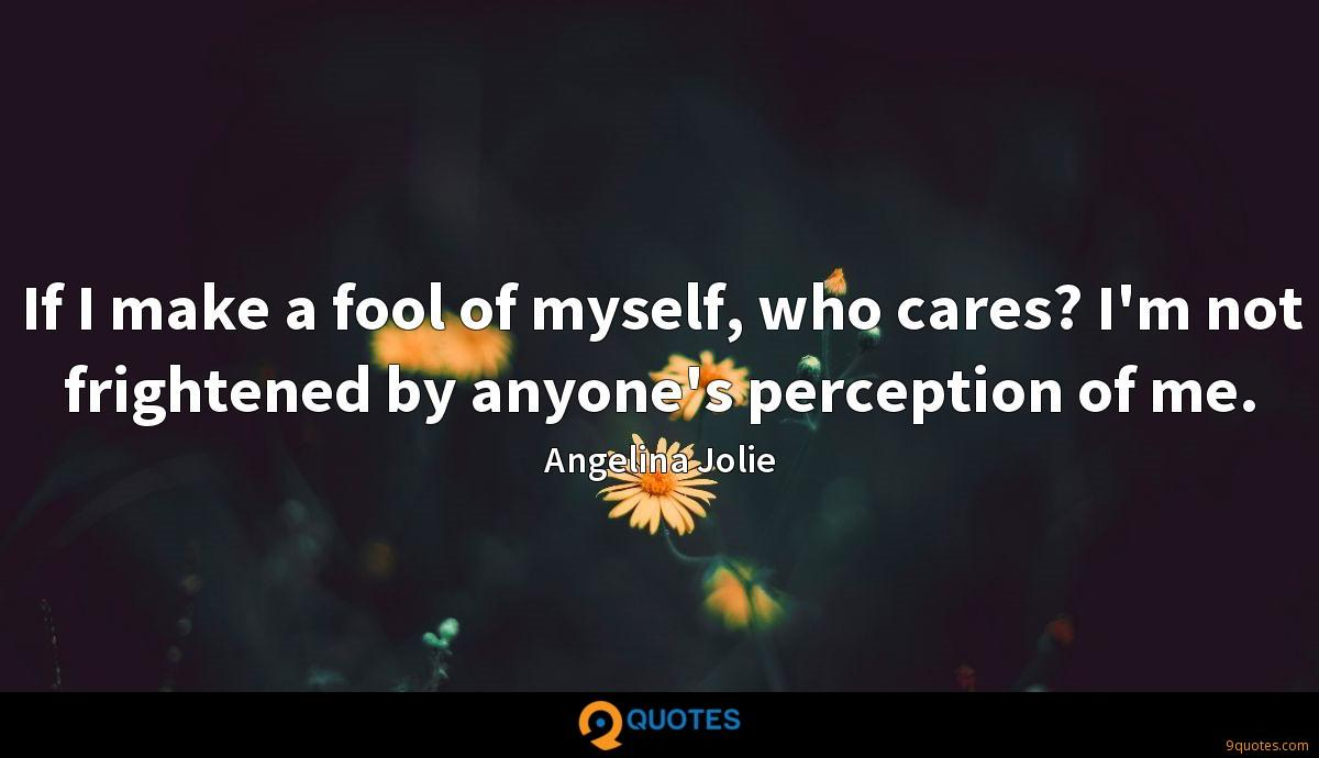 If I make a fool of myself, who cares? I'm not frightened by anyone's perception of me.