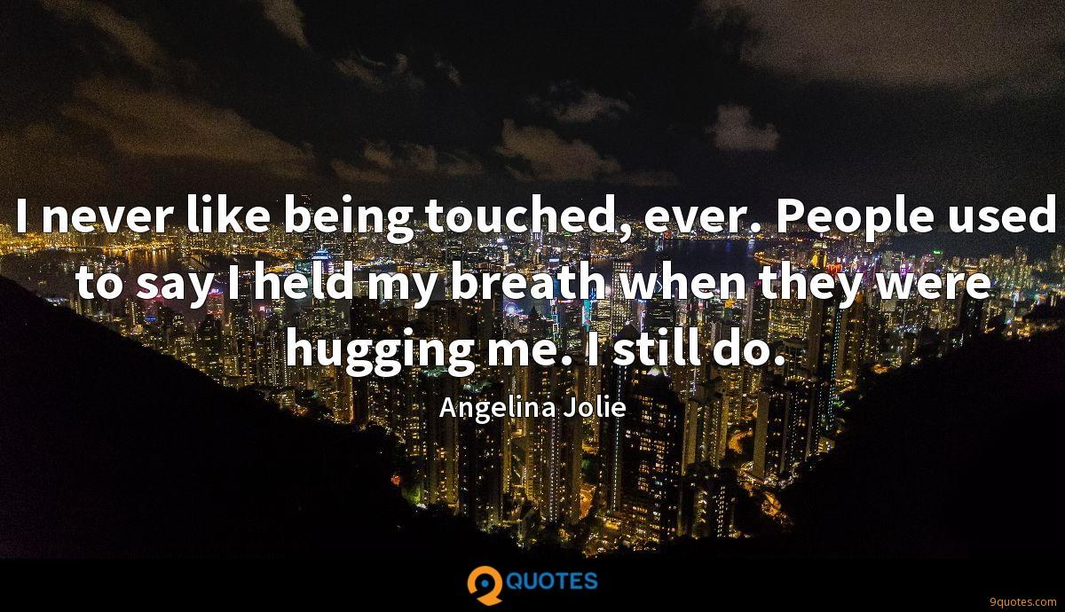 I never like being touched, ever. People used to say I held my breath when they were hugging me. I still do.