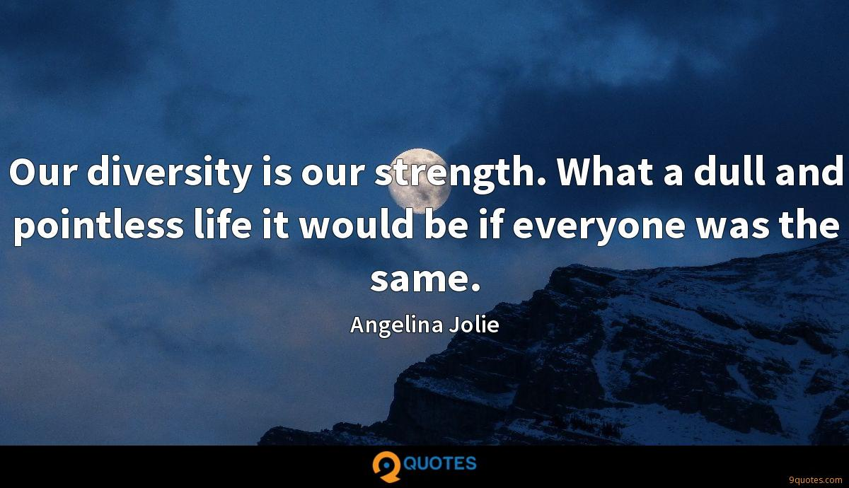 Our diversity is our strength. What a dull and pointless life it would be if everyone was the same.