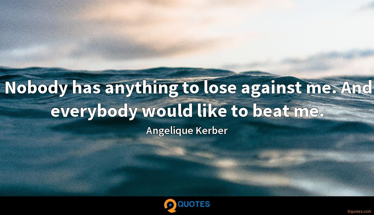 Nobody has anything to lose against me. And everybody would like to beat me.