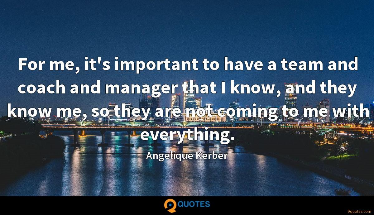 For me, it's important to have a team and coach and manager that I know, and they know me, so they are not coming to me with everything.