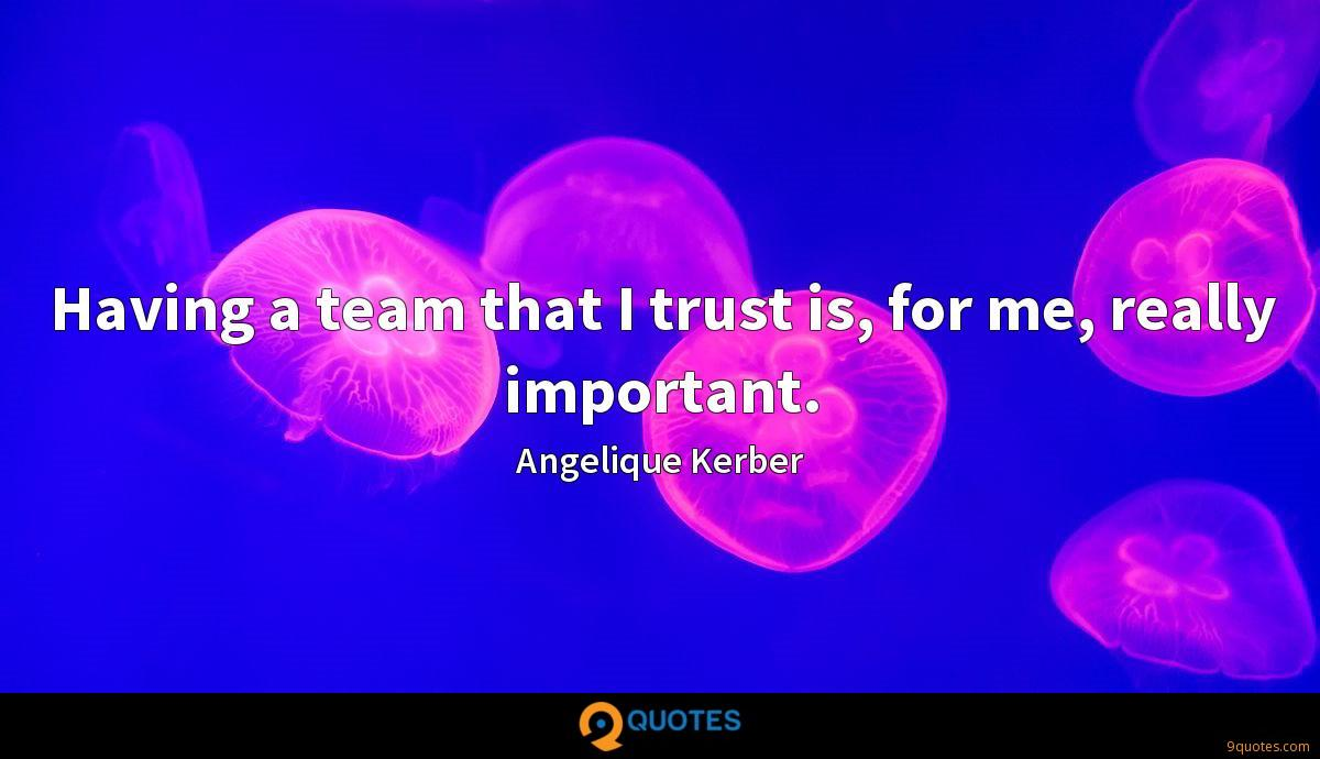 Having a team that I trust is, for me, really important.