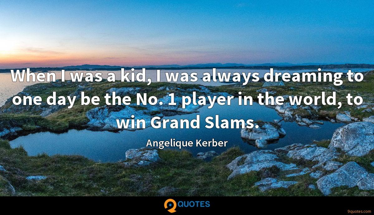 When I was a kid, I was always dreaming to one day be the No. 1 player in the world, to win Grand Slams.