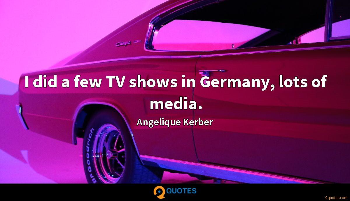 I did a few TV shows in Germany, lots of media.