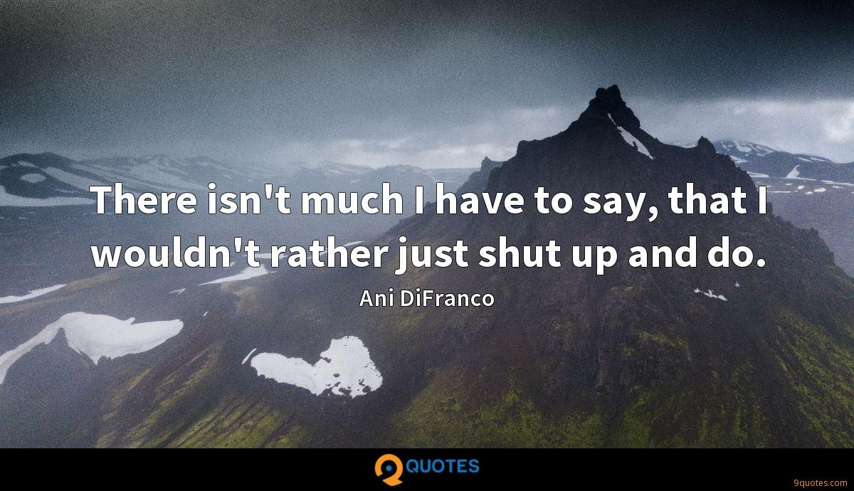 There isn't much I have to say, that I wouldn't rather just shut up and do.