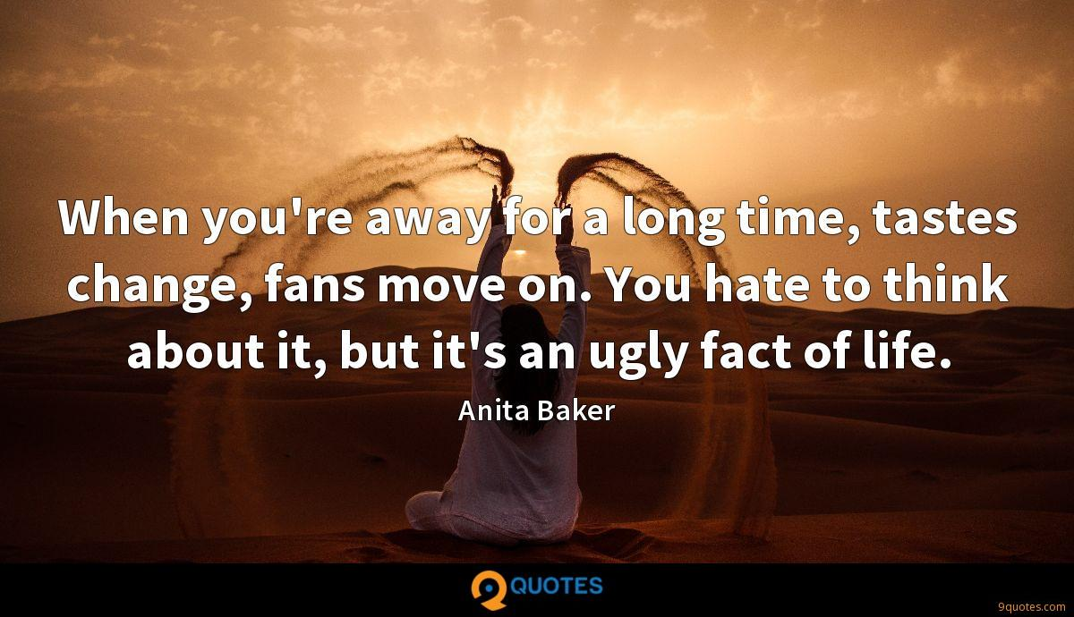 When you're away for a long time, tastes change, fans move on. You hate to think about it, but it's an ugly fact of life.