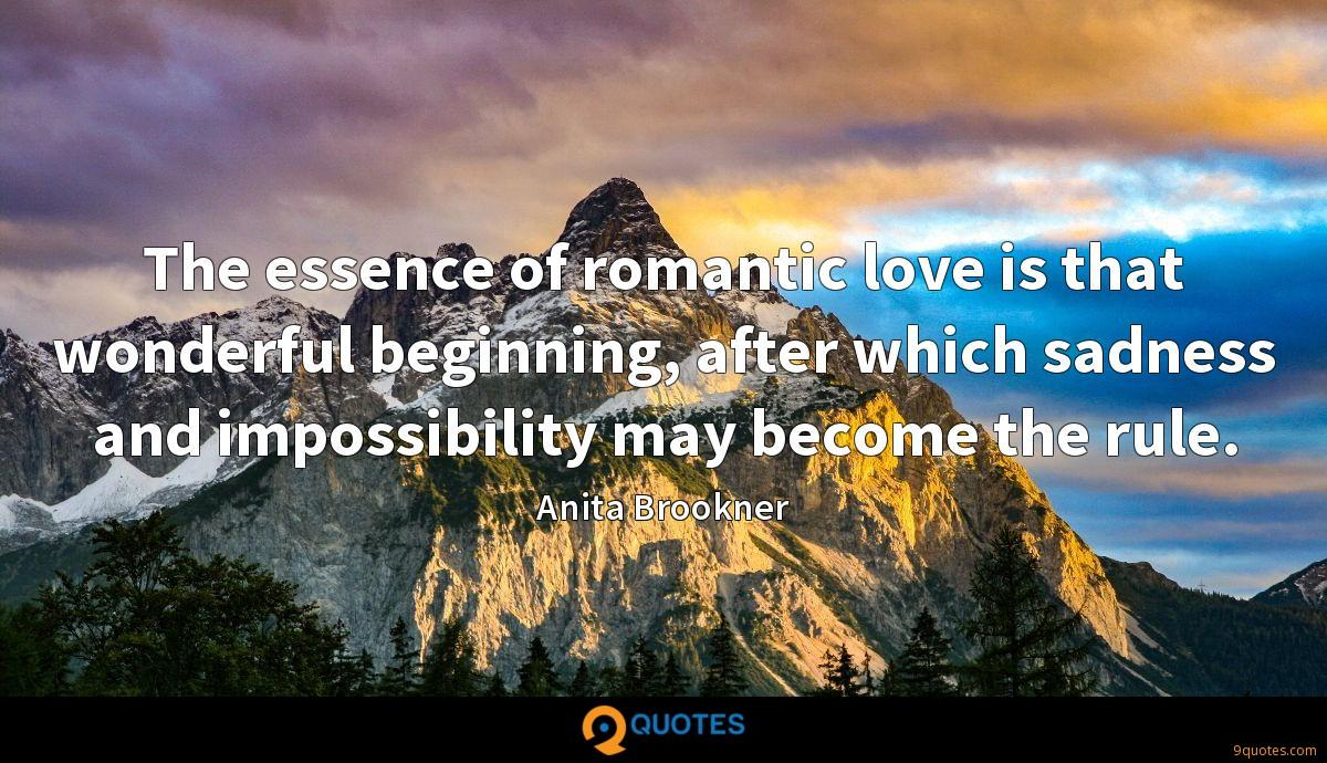 The essence of romantic love is that wonderful beginning, after which sadness and impossibility may become the rule.