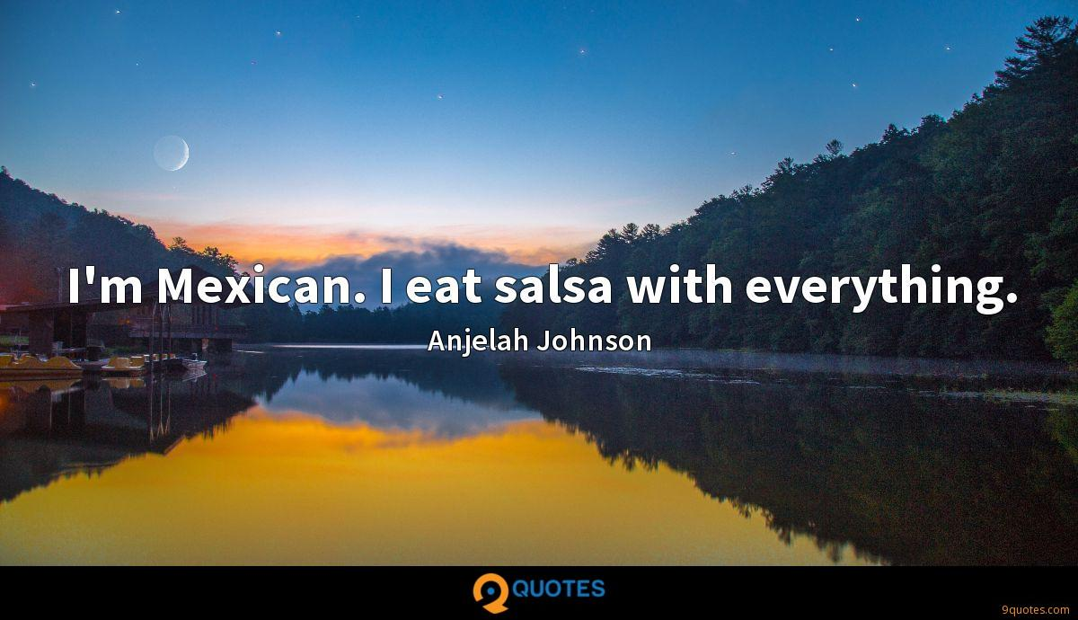 I'm Mexican. I eat salsa with everything.