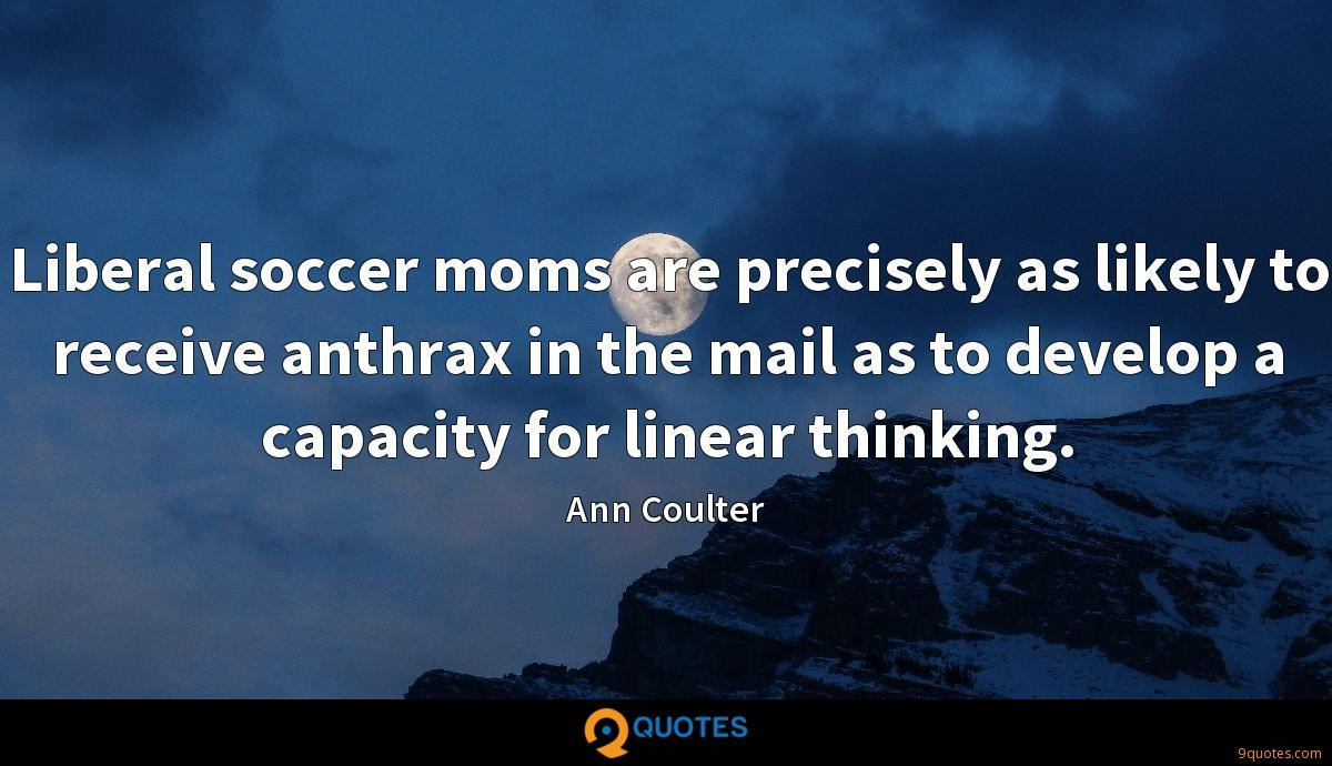 Liberal soccer moms are precisely as likely to receive anthrax in the mail as to develop a capacity for linear thinking.