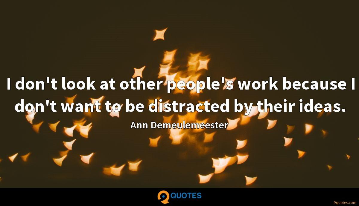 I don't look at other people's work because I don't want to be distracted by their ideas.