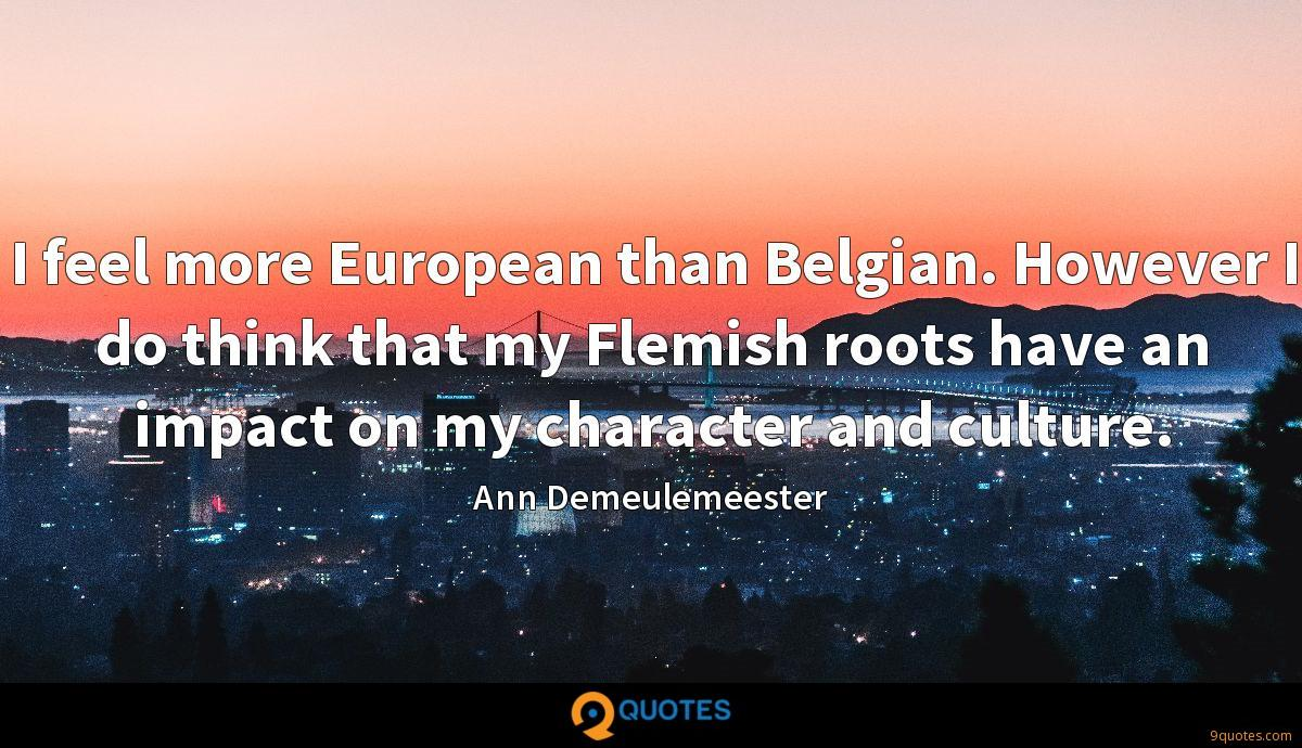 I feel more European than Belgian. However I do think that my Flemish roots have an impact on my character and culture.