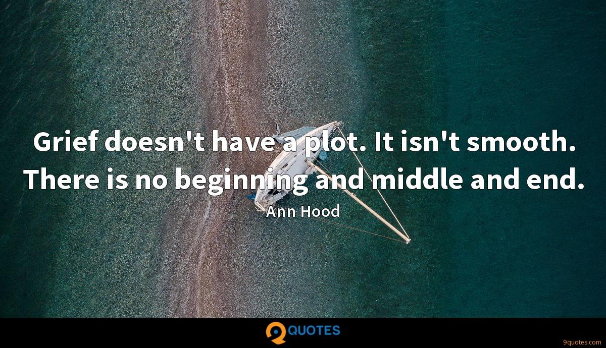 Grief doesn't have a plot. It isn't smooth. There is no beginning and middle and end.