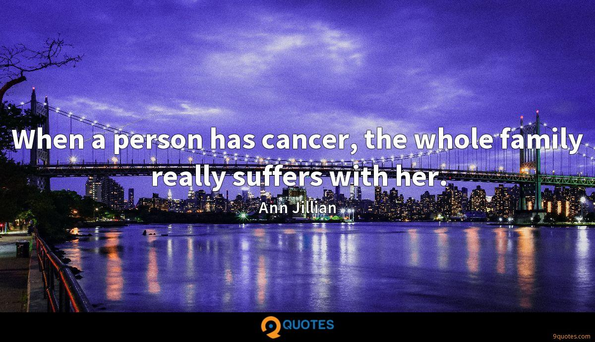 When a person has cancer, the whole family really suffers with her.