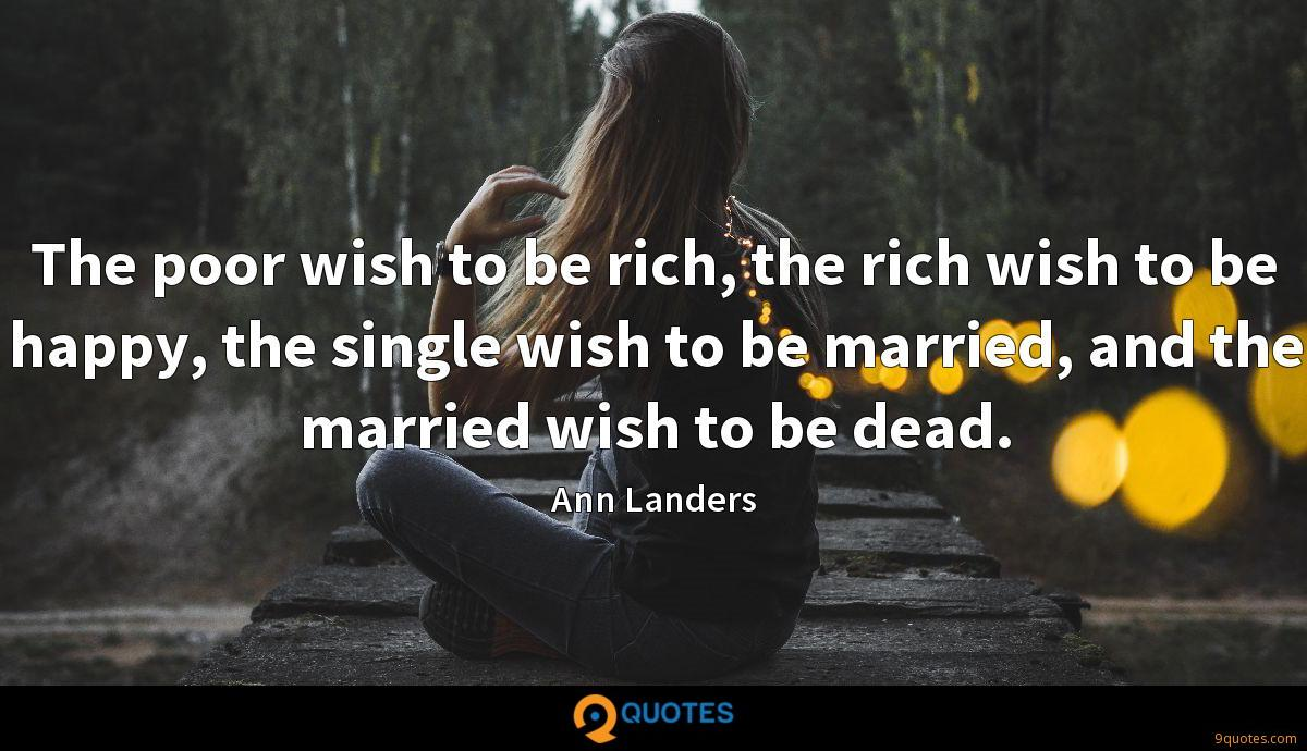 The poor wish to be rich, the rich wish to be happy, the single wish to be married, and the married wish to be dead.
