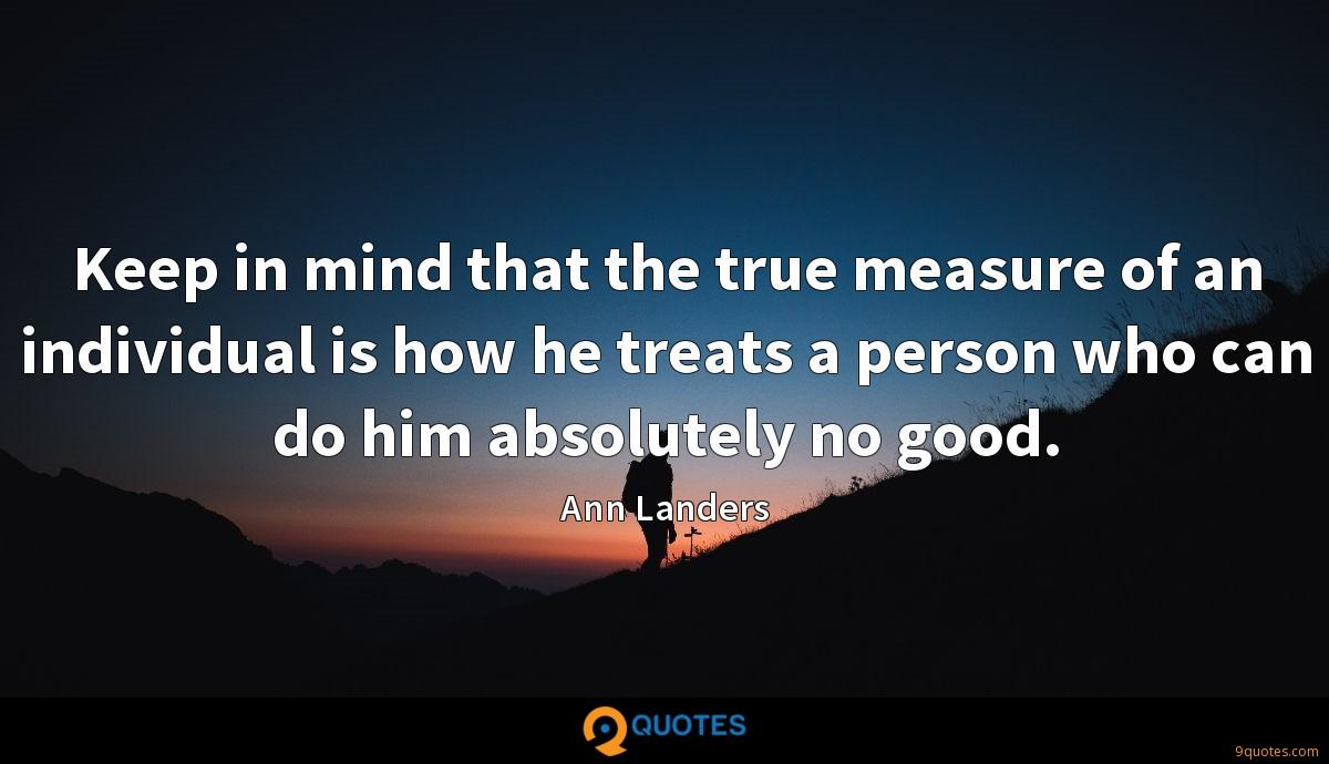 Keep in mind that the true measure of an individual is how he treats a person who can do him absolutely no good.