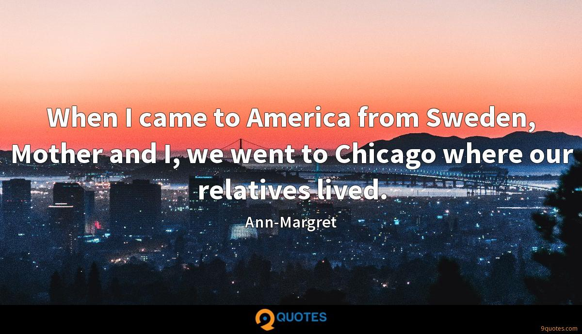 When I came to America from Sweden, Mother and I, we went to Chicago where our relatives lived.