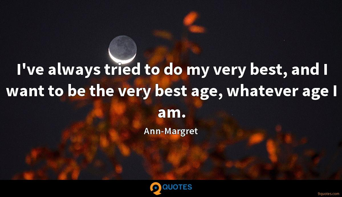 I've always tried to do my very best, and I want to be the very best age, whatever age I am.