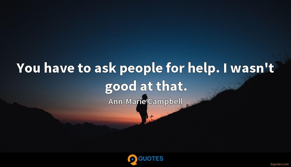 You have to ask people for help. I wasn't good at that.