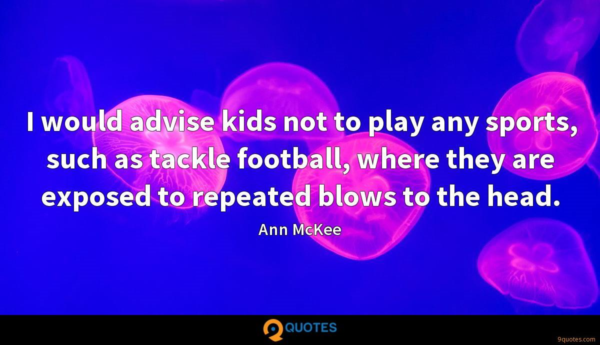 I would advise kids not to play any sports, such as tackle football, where they are exposed to repeated blows to the head.