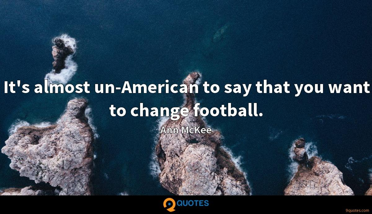 It's almost un-American to say that you want to change football.