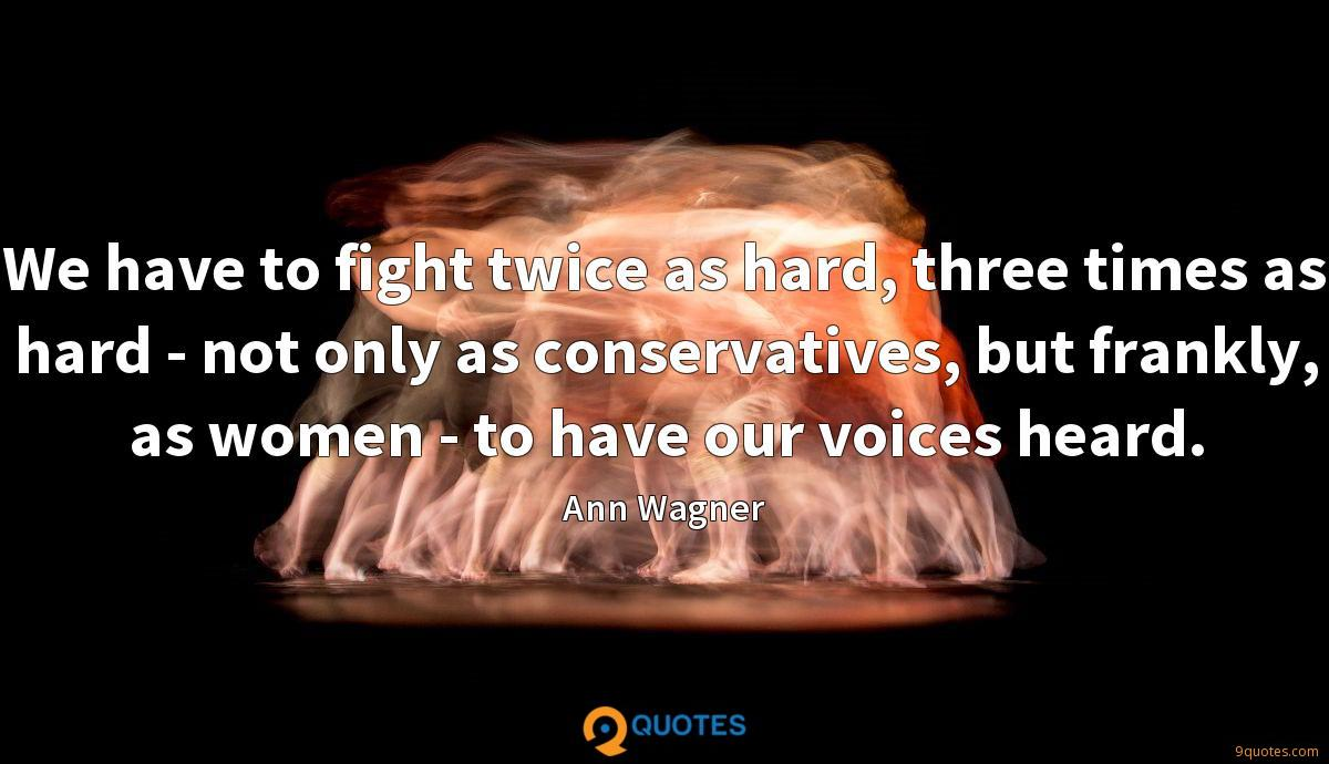 We have to fight twice as hard, three times as hard - not only as conservatives, but frankly, as women - to have our voices heard.