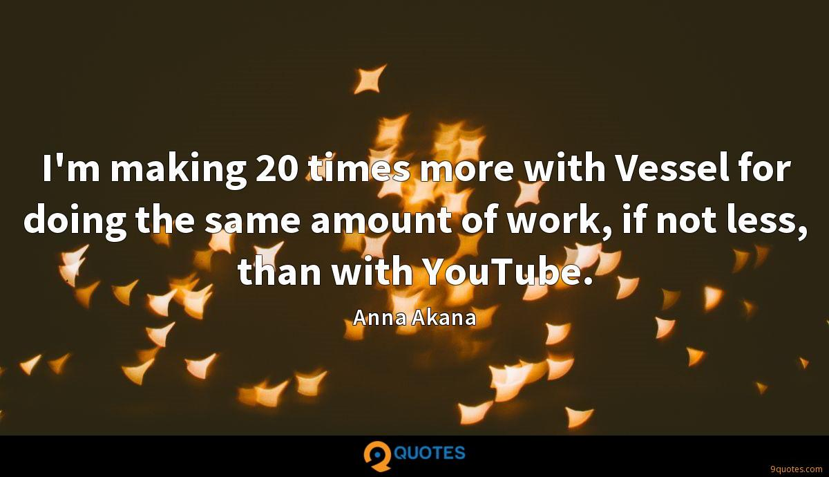 I'm making 20 times more with Vessel for doing the same amount of work, if not less, than with YouTube.