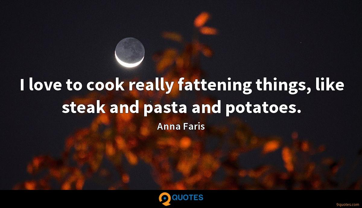 I love to cook really fattening things, like steak and pasta and potatoes.