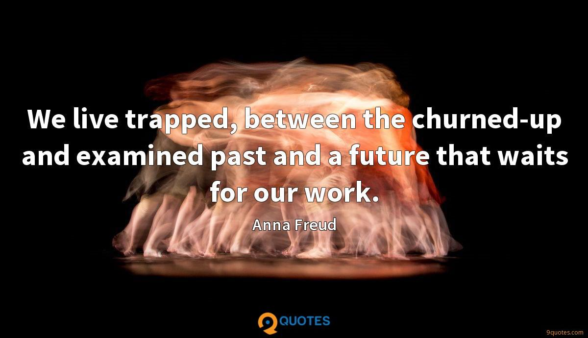 We live trapped, between the churned-up and examined past and a future that waits for our work.