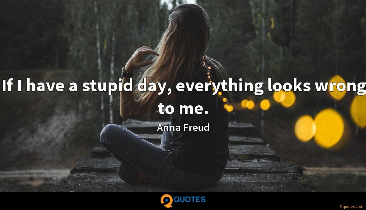 If I have a stupid day, everything looks wrong to me.