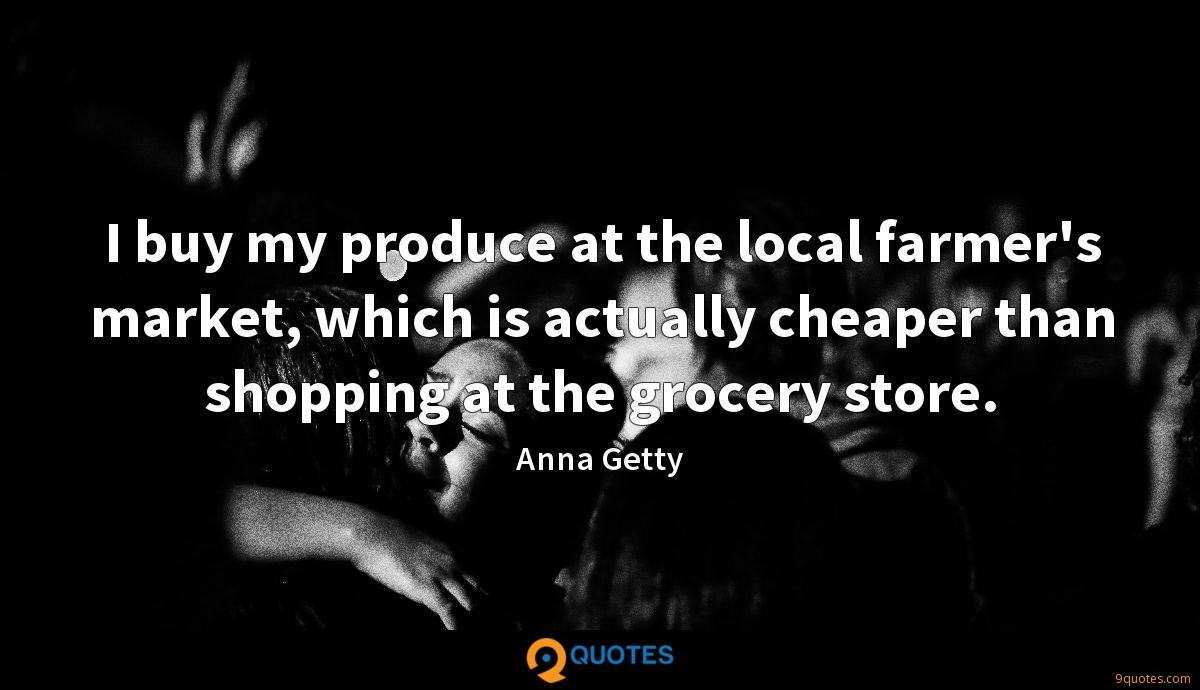 I Buy My Produce At The Local Farmer S Market Which Is Anna Getty Quotes 9quotes Com