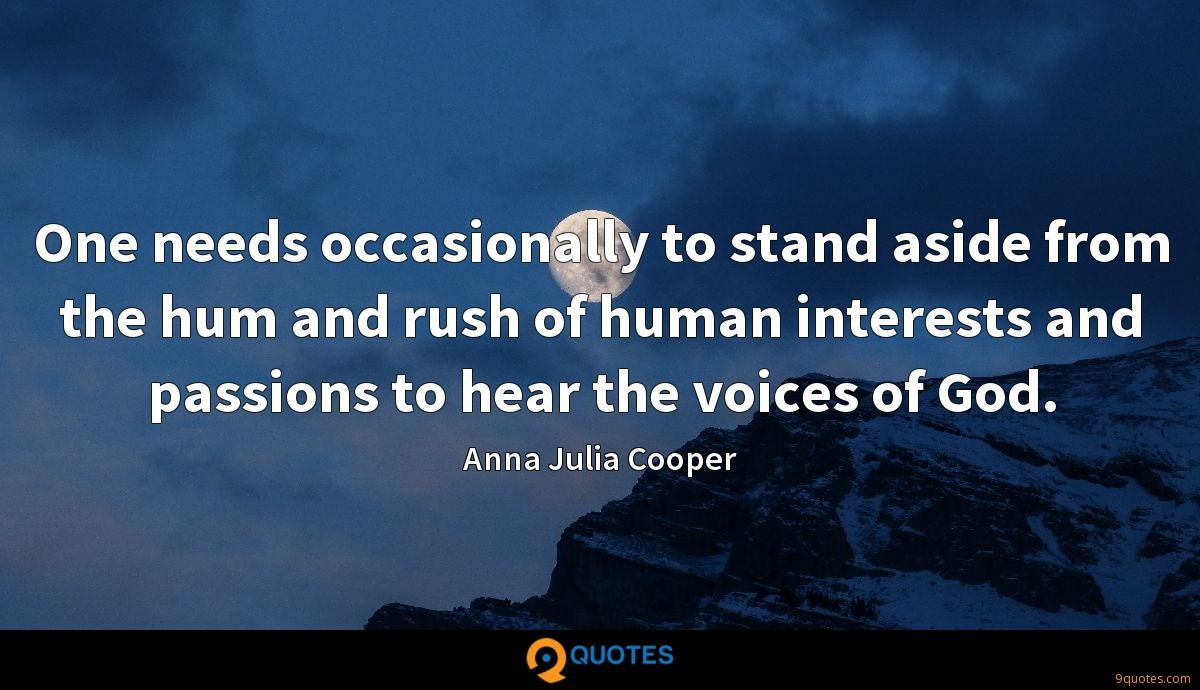 One needs occasionally to stand aside from the hum and rush of human interests and passions to hear the voices of God.