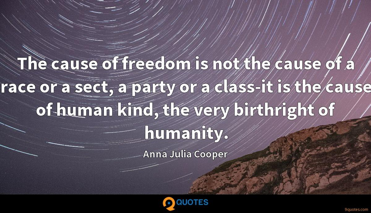 The cause of freedom is not the cause of a race or a sect, a party or a class-it is the cause of human kind, the very birthright of humanity.