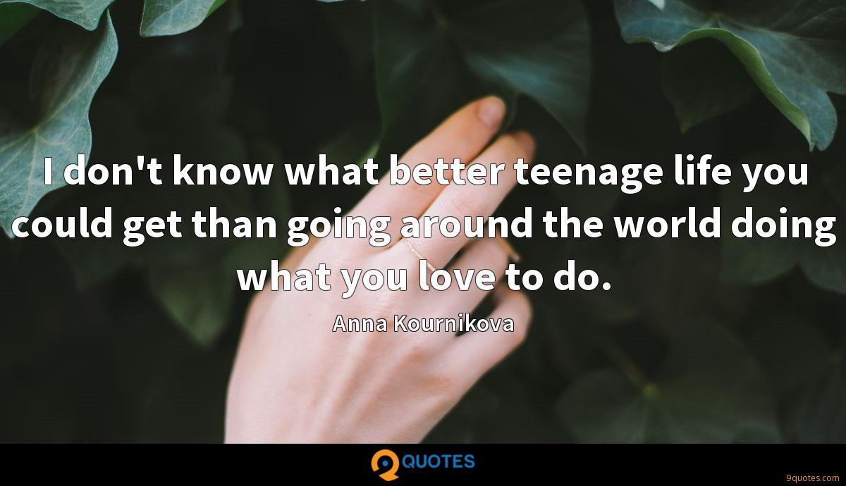 I don't know what better teenage life you could get than going around the world doing what you love to do.