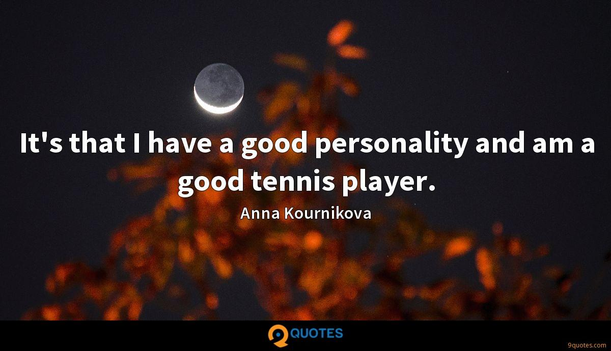 It's that I have a good personality and am a good tennis player.