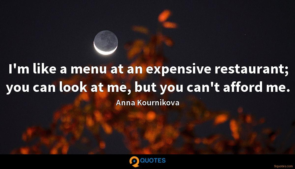 I'm like a menu at an expensive restaurant; you can look at me, but you can't afford me.
