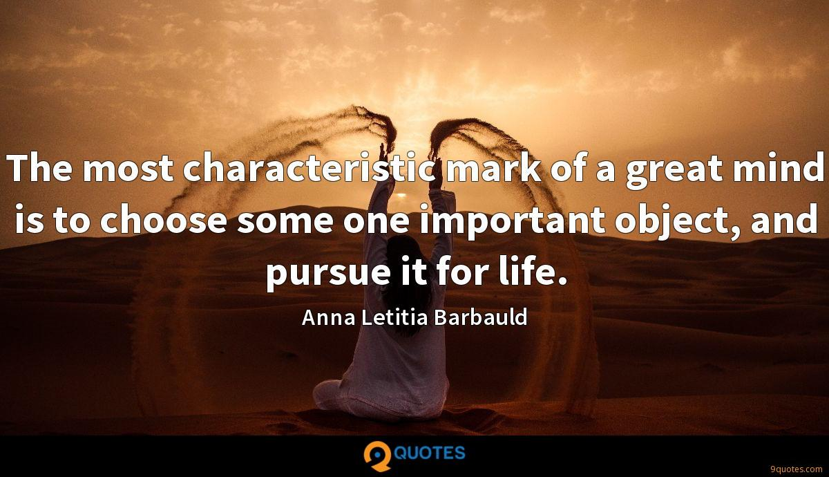 The most characteristic mark of a great mind is to choose some one important object, and pursue it for life.