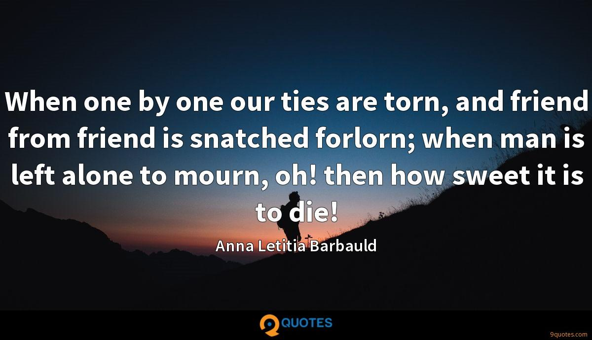 When one by one our ties are torn, and friend from friend is snatched forlorn; when man is left alone to mourn, oh! then how sweet it is to die!