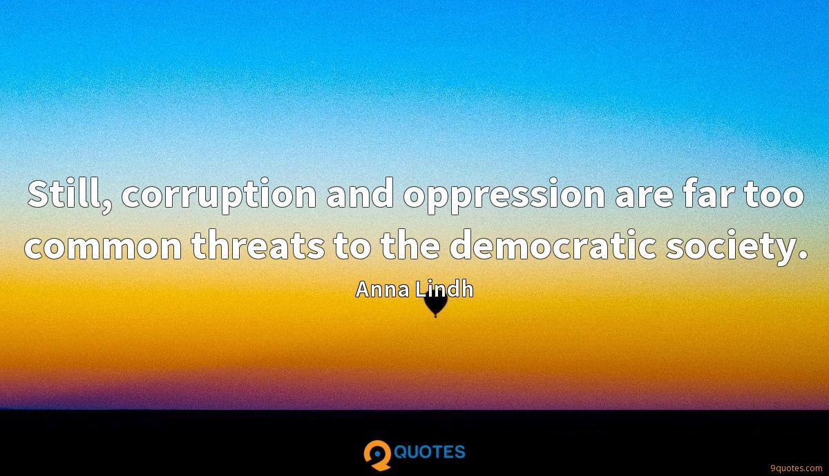 Still, corruption and oppression are far too common threats to the democratic society.