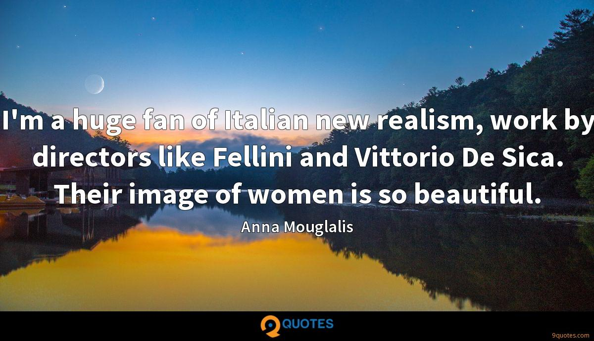 I'm a huge fan of Italian new realism, work by directors like Fellini and Vittorio De Sica. Their image of women is so beautiful.