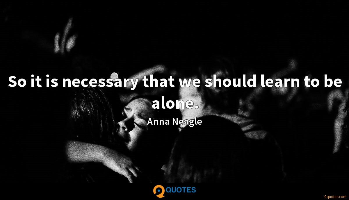So it is necessary that we should learn to be alone.