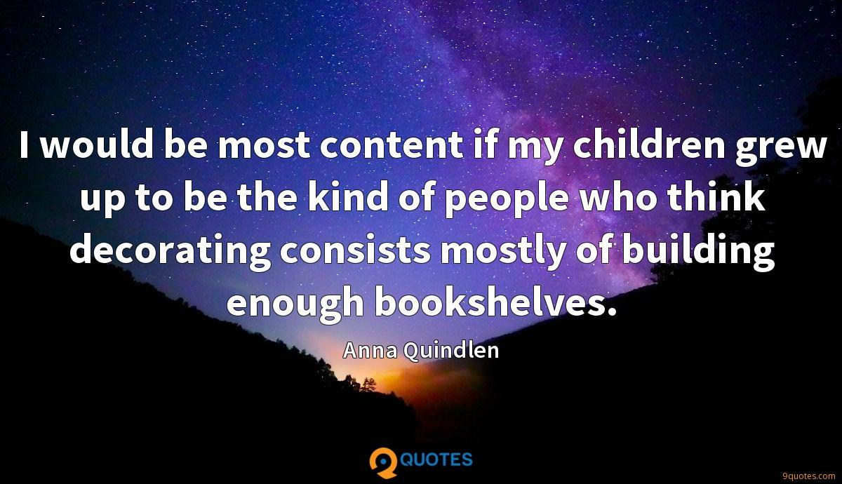 I would be most content if my children grew up to be the kind of people who think decorating consists mostly of building enough bookshelves.