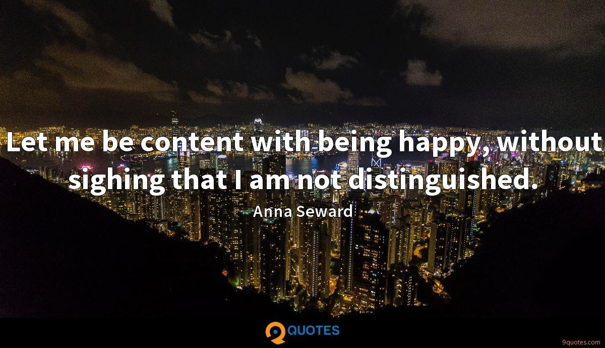 Let me be content with being happy, without sighing that I am not distinguished.