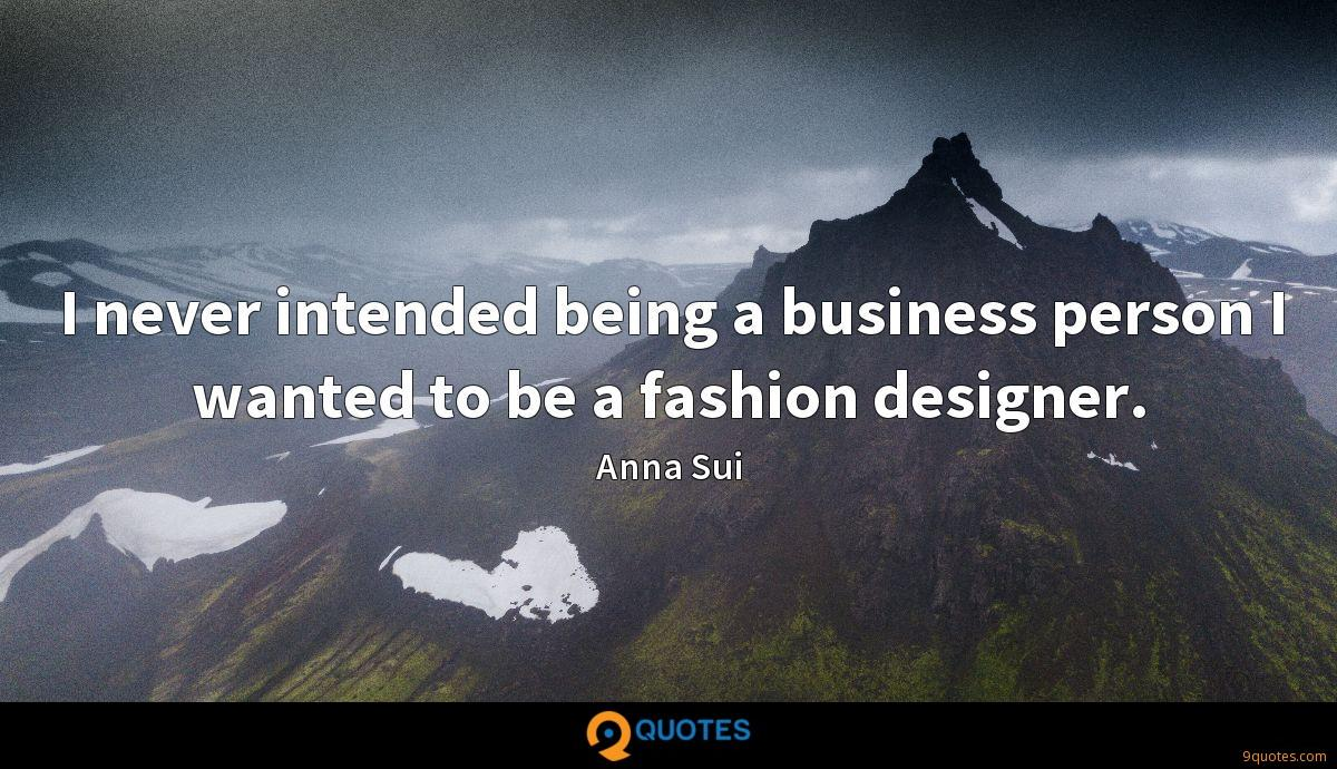I never intended being a business person I wanted to be a fashion designer.