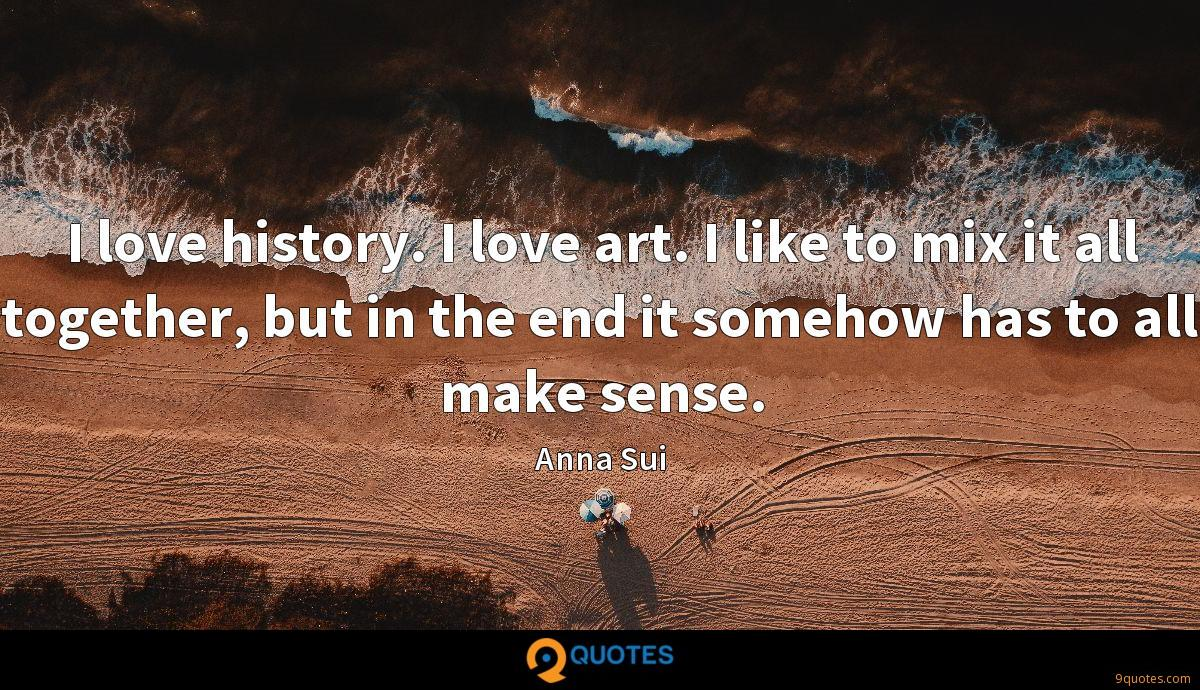 I love history. I love art. I like to mix it all together, but in the end it somehow has to all make sense.