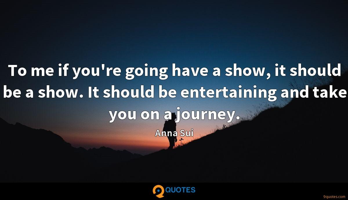 To me if you're going have a show, it should be a show. It should be entertaining and take you on a journey.