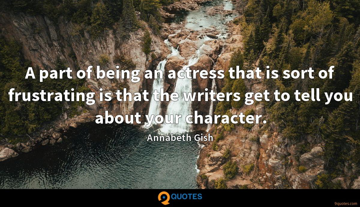 A part of being an actress that is sort of frustrating is that the writers get to tell you about your character.