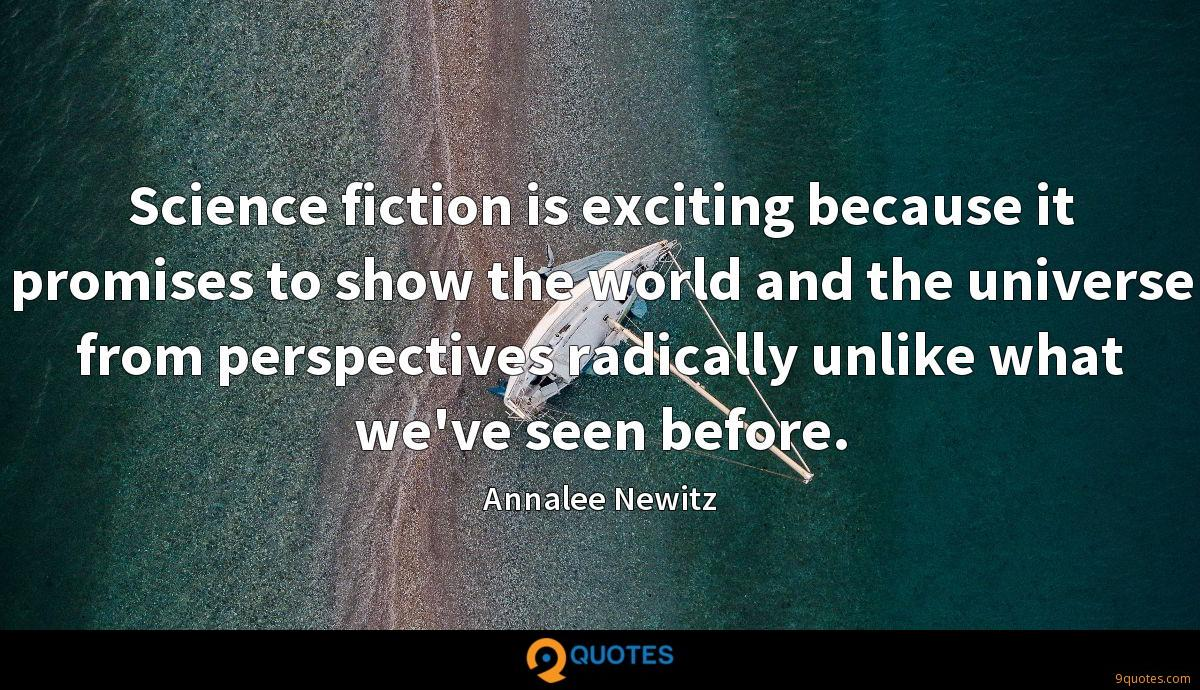 Science fiction is exciting because it promises to show the world and the universe from perspectives radically unlike what we've seen before.