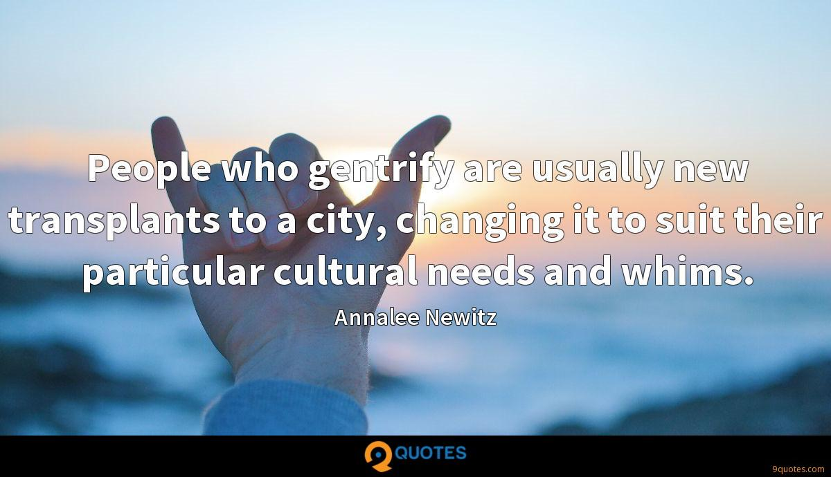 People who gentrify are usually new transplants to a city, changing it to suit their particular cultural needs and whims.