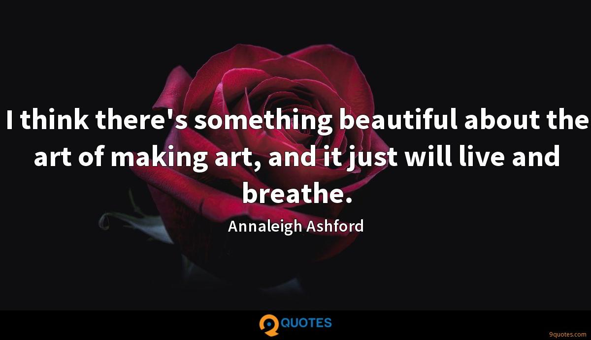 I think there's something beautiful about the art of making art, and it just will live and breathe.