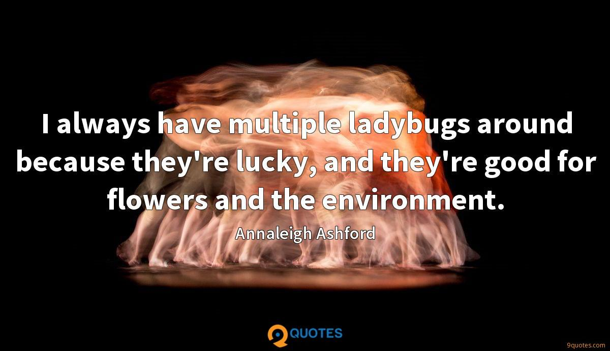 I always have multiple ladybugs around because they're lucky, and they're good for flowers and the environment.